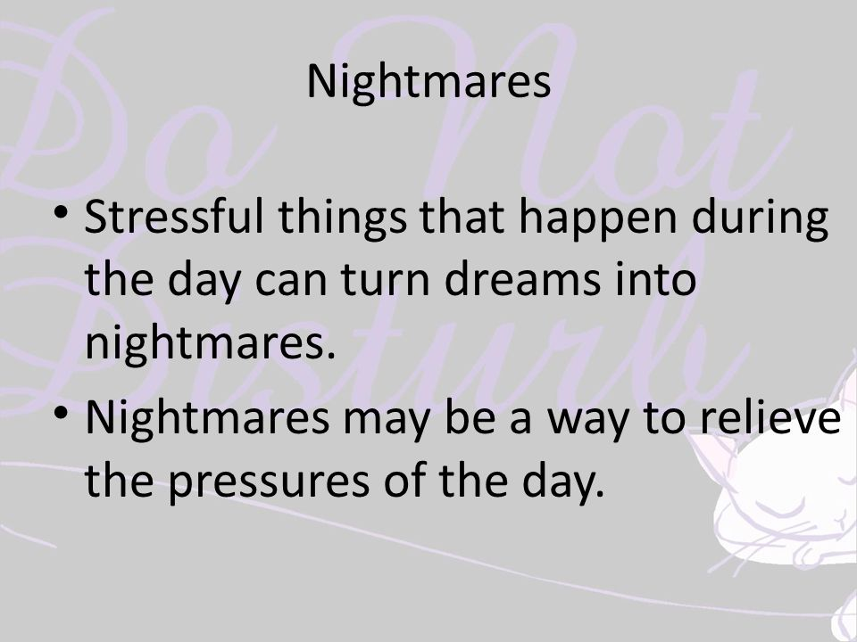 Nightmares Stressful things that happen during the day can turn dreams into nightmares. Nightmares may be a way to relieve the pressures of the day.
