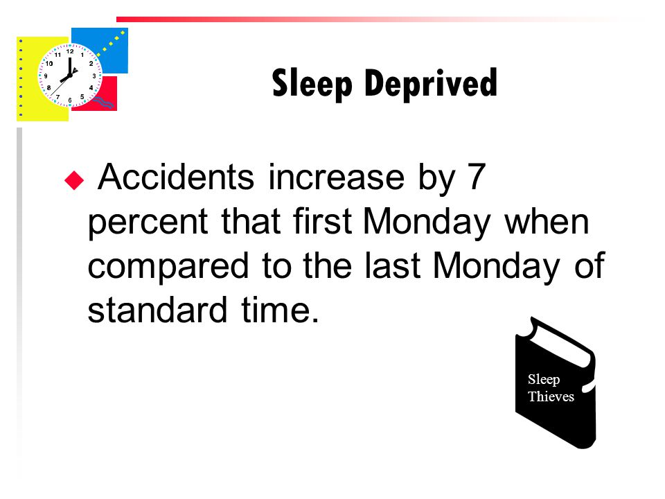 Sleep Deprived u Accidents increase by 7 percent that first Monday when compared to the last Monday of standard time.