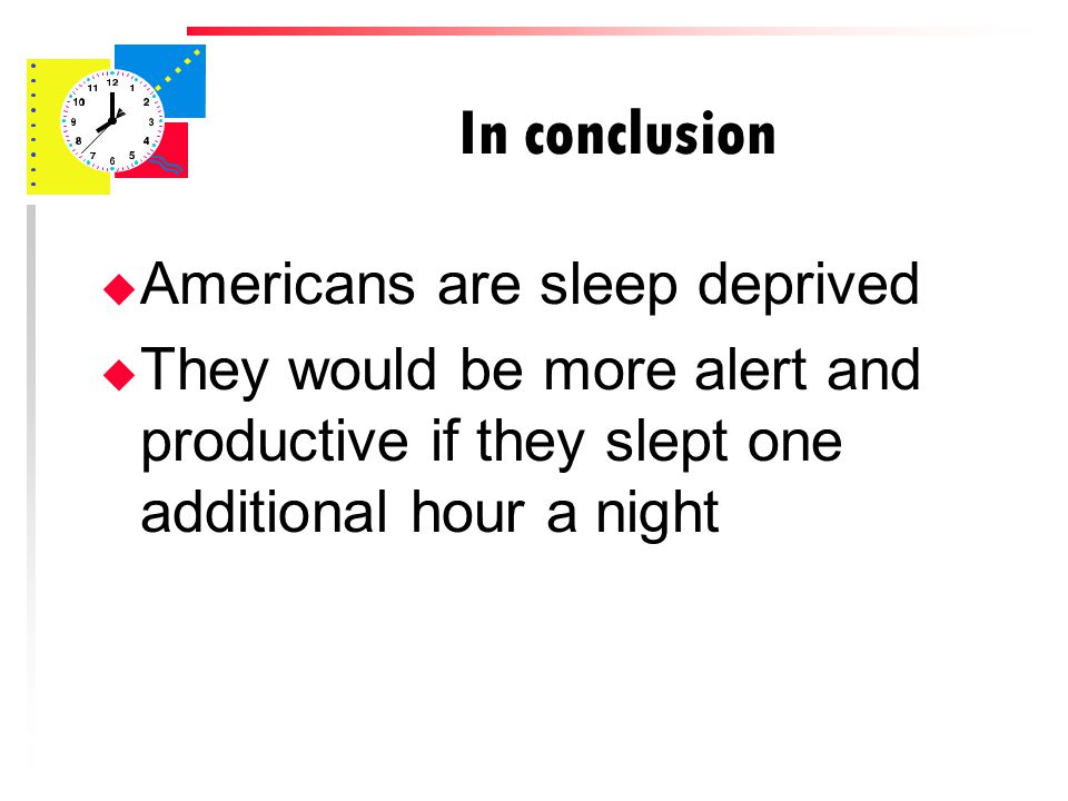 In conclusion u Americans are sleep deprived u They would be more alert and productive if they slept one additional hour a night