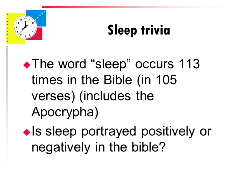 Sleep trivia u The word sleep occurs 113 times in the Bible (in 105 verses) (includes the Apocrypha) u Is sleep portrayed positively or negatively in the bible