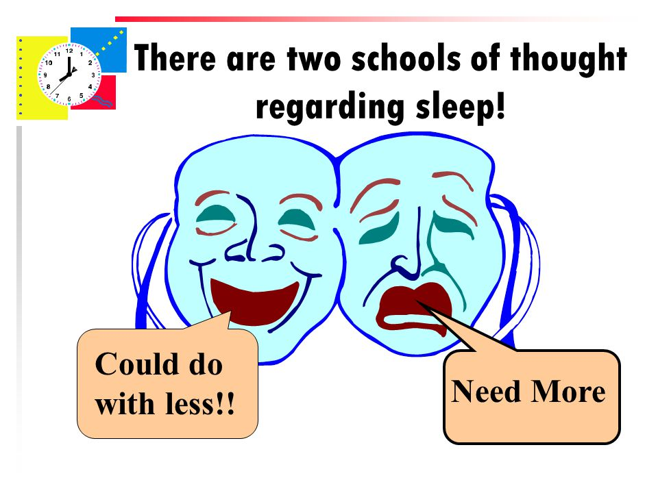 There are two schools of thought regarding sleep! Need More Could do with less!!
