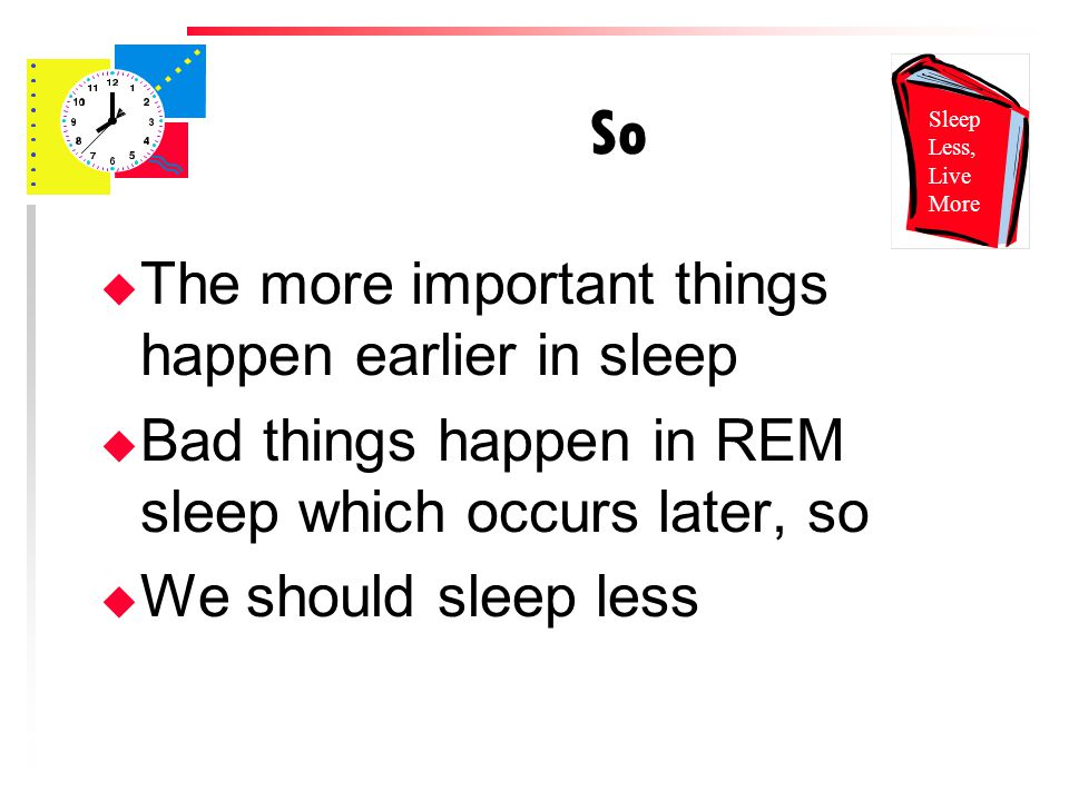 So u The more important things happen earlier in sleep u Bad things happen in REM sleep which occurs later, so u We should sleep less Sleep Less, Live More