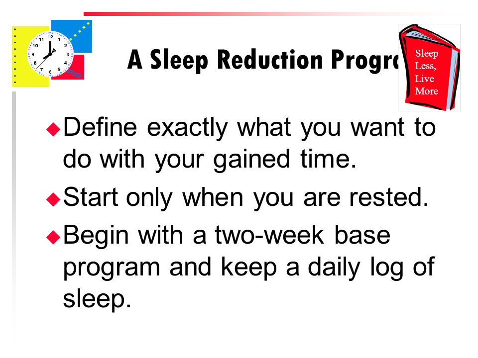 A Sleep Reduction Program u Define exactly what you want to do with your gained time.
