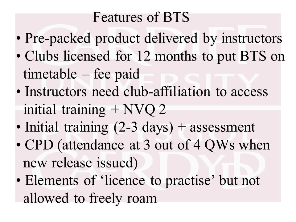 Features of BTS Pre-packed product delivered by instructors Clubs licensed for 12 months to put BTS on timetable – fee paid Instructors need club-affiliation to access initial training + NVQ 2 Initial training (2-3 days) + assessment CPD (attendance at 3 out of 4 QWs when new release issued) Elements of 'licence to practise' but not allowed to freely roam
