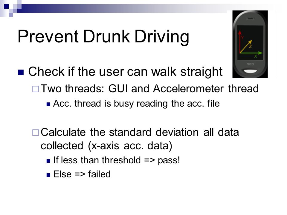 Prevent Drunk Driving Check if the user can walk straight  Two threads: GUI and Accelerometer thread Acc.