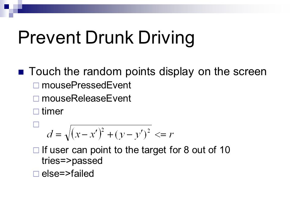 Prevent Drunk Driving Touch the random points display on the screen  mousePressedEvent  mouseReleaseEvent  timer   If user can point to the target for 8 out of 10 tries=>passed  else=>failed