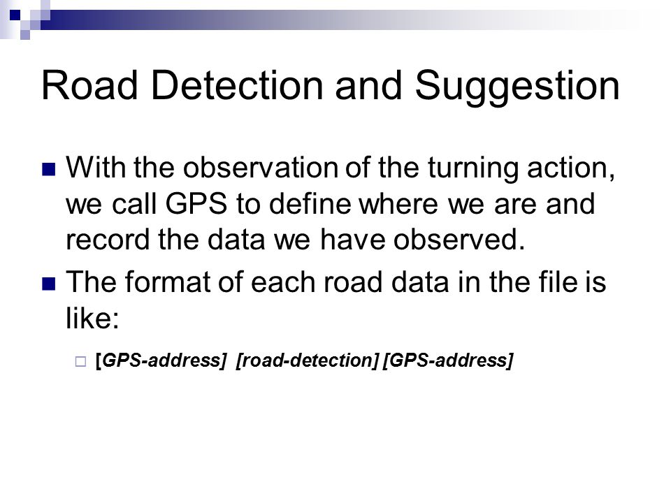Road Detection and Suggestion With the observation of the turning action, we call GPS to define where we are and record the data we have observed.