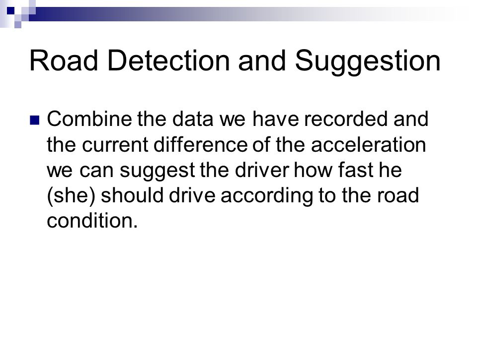 Road Detection and Suggestion Combine the data we have recorded and the current difference of the acceleration we can suggest the driver how fast he (she) should drive according to the road condition.