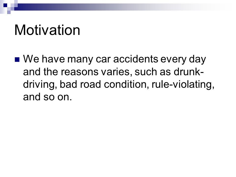 Motivation We have many car accidents every day and the reasons varies, such as drunk- driving, bad road condition, rule-violating, and so on.