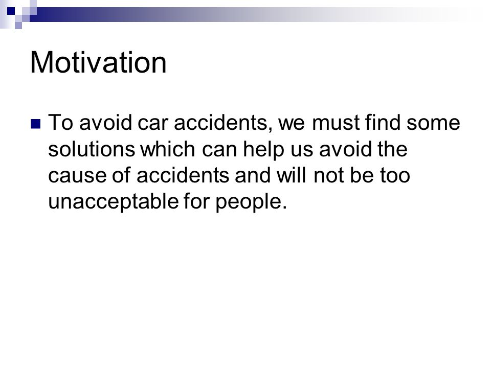 Motivation To avoid car accidents, we must find some solutions which can help us avoid the cause of accidents and will not be too unacceptable for people.