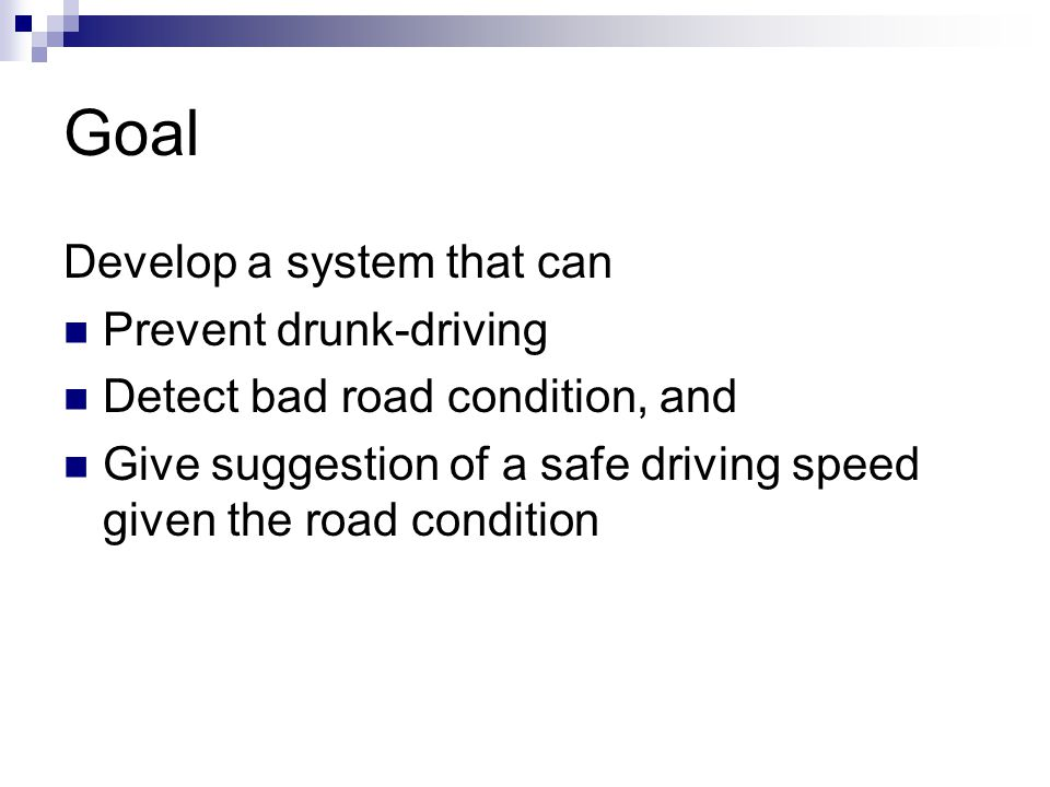 Goal Develop a system that can Prevent drunk-driving Detect bad road condition, and Give suggestion of a safe driving speed given the road condition