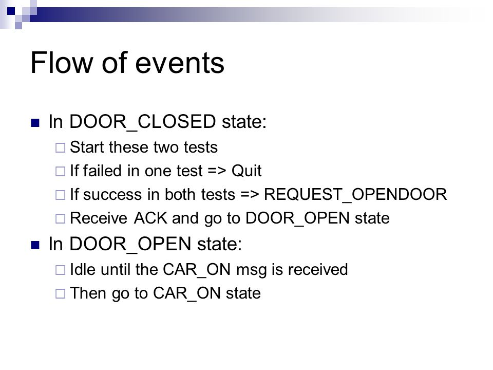 Flow of events In DOOR_CLOSED state:  Start these two tests  If failed in one test => Quit  If success in both tests => REQUEST_OPENDOOR  Receive ACK and go to DOOR_OPEN state In DOOR_OPEN state:  Idle until the CAR_ON msg is received  Then go to CAR_ON state