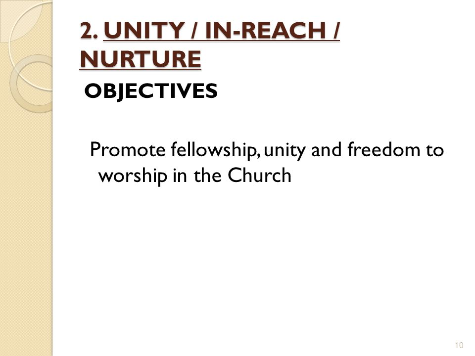 2. UNITY / IN-REACH / NURTURE OBJECTIVES Promote fellowship, unity and freedom to worship in the Church 10