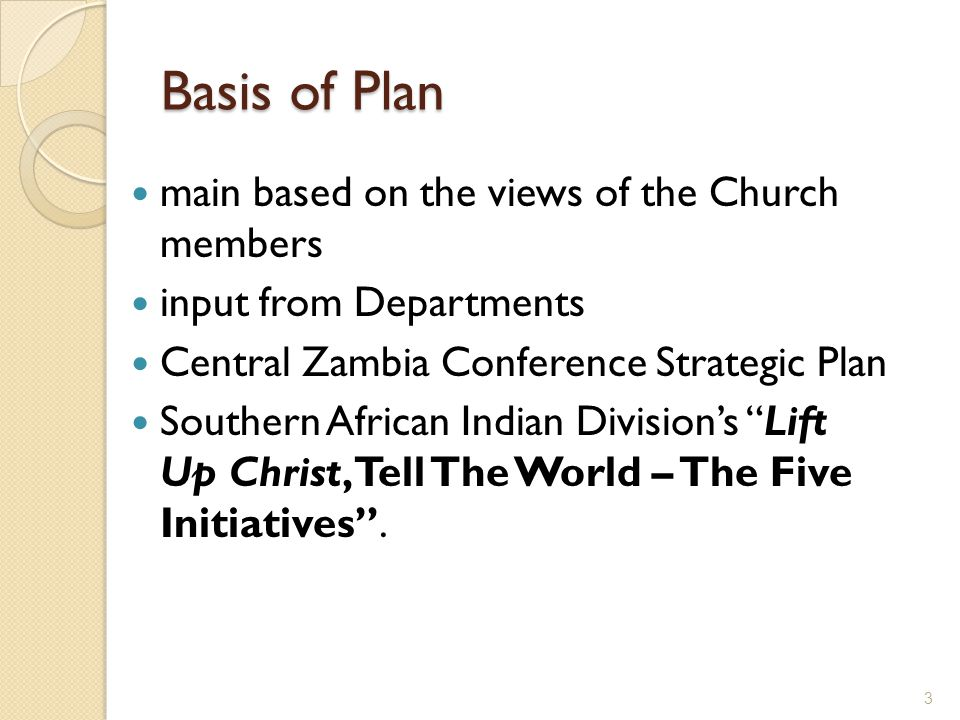 Basis of Plan main based on the views of the Church members input from Departments Central Zambia Conference Strategic Plan Southern African Indian Division's Lift Up Christ, Tell The World – The Five Initiatives .