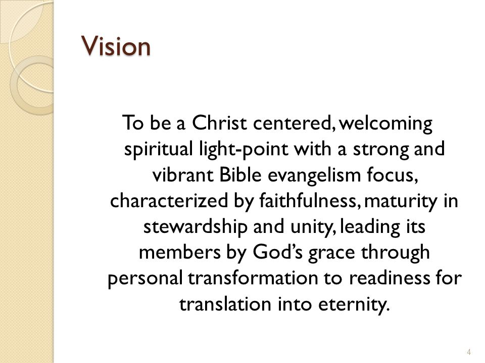 Vision To be a Christ centered, welcoming spiritual light-point with a strong and vibrant Bible evangelism focus, characterized by faithfulness, maturity in stewardship and unity, leading its members by God's grace through personal transformation to readiness for translation into eternity.