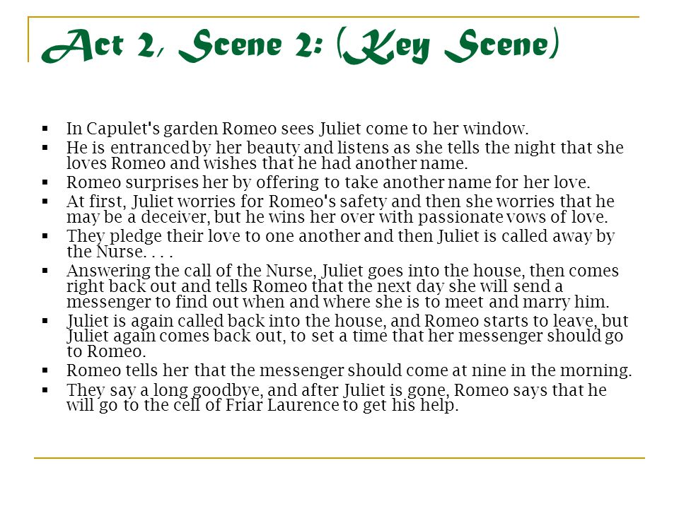 Act 2, Scene 2: (Key Scene)  In Capulet's garden Romeo sees Juliet come to her window.  He is entranced by her beauty and listens as she tells the n
