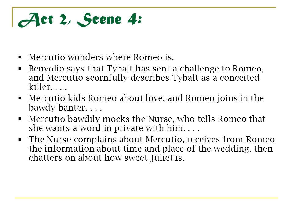 Act 2, Scene 4:  Mercutio wonders where Romeo is.  Benvolio says that Tybalt has sent a challenge to Romeo, and Mercutio scornfully describes Tybalt