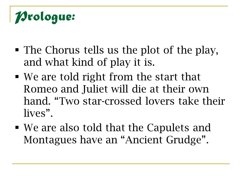 Prologue:  The Chorus tells us the plot of the play, and what kind of play it is.  We are told right from the start that Romeo and Juliet will die a