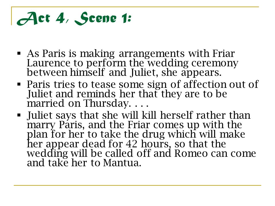 Act 4, Scene 1:  As Paris is making arrangements with Friar Laurence to perform the wedding ceremony between himself and Juliet, she appears.  Paris