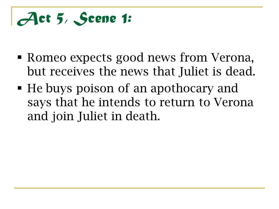 Act 5, Scene 1:  Romeo expects good news from Verona, but receives the news that Juliet is dead.  He buys poison of an apothocary and says that he i