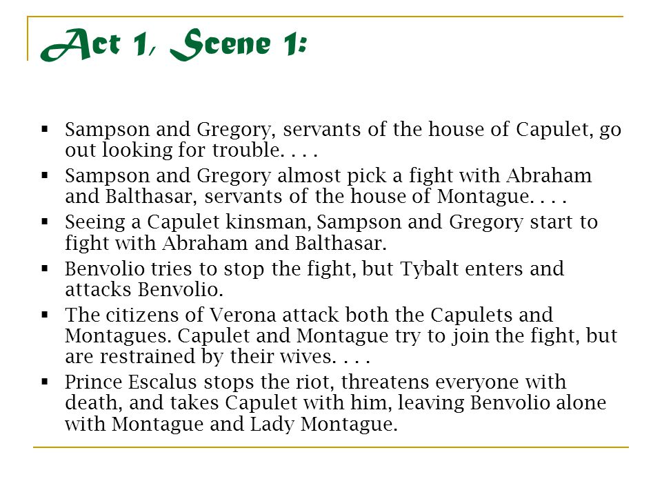 Act 1, Scene 1:  Sampson and Gregory, servants of the house of Capulet, go out looking for trouble....  Sampson and Gregory almost pick a fight with