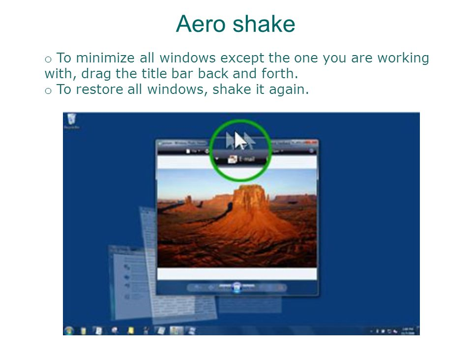 Aero shake o To minimize all windows except the one you are working with, drag the title bar back and forth.