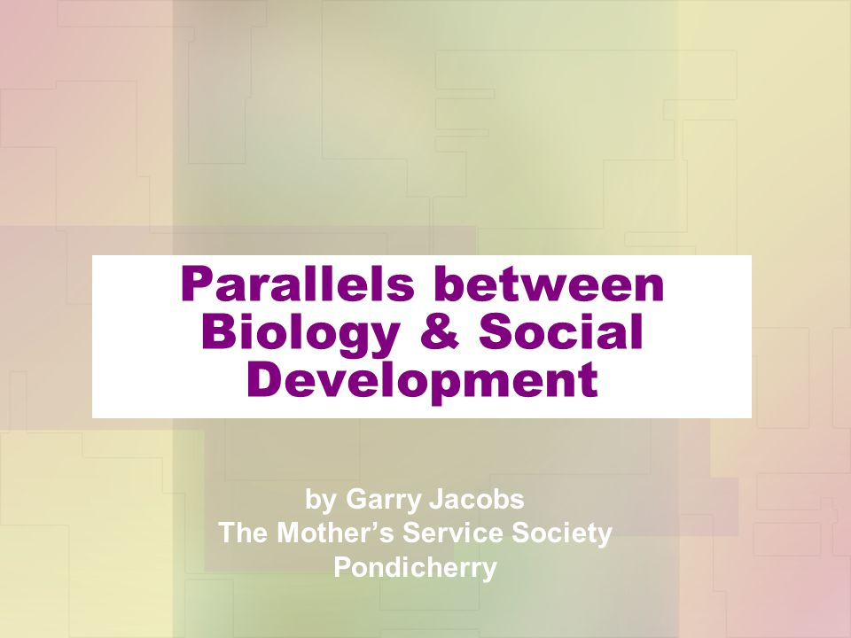 Parallels between Biology & Social Development by Garry Jacobs The Mother's Service Society Pondicherry