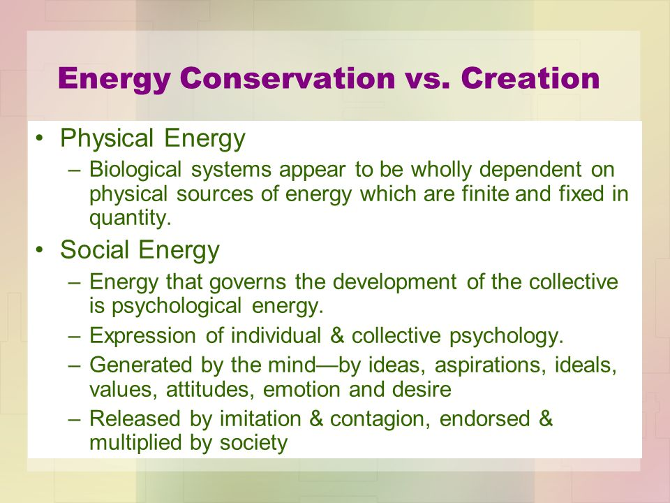 Energy Conservation vs. Creation Physical Energy –Biological systems appear to be wholly dependent on physical sources of energy which are finite and