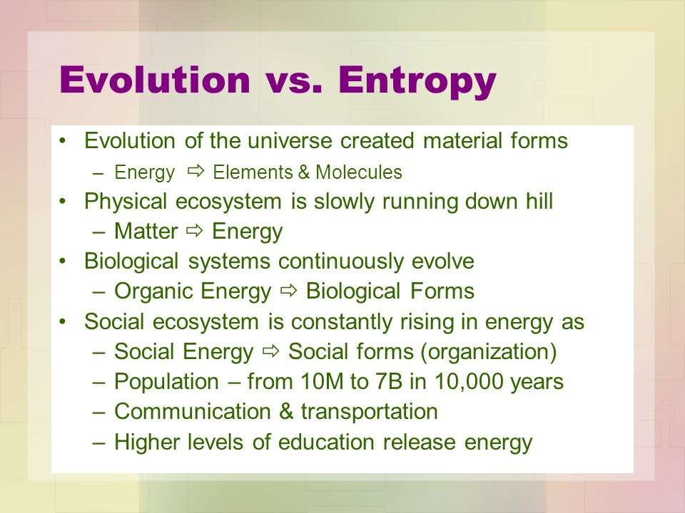 Evolution vs. Entropy Evolution of the universe created material forms –Energy  Elements & Molecules Physical ecosystem is slowly running down hill –