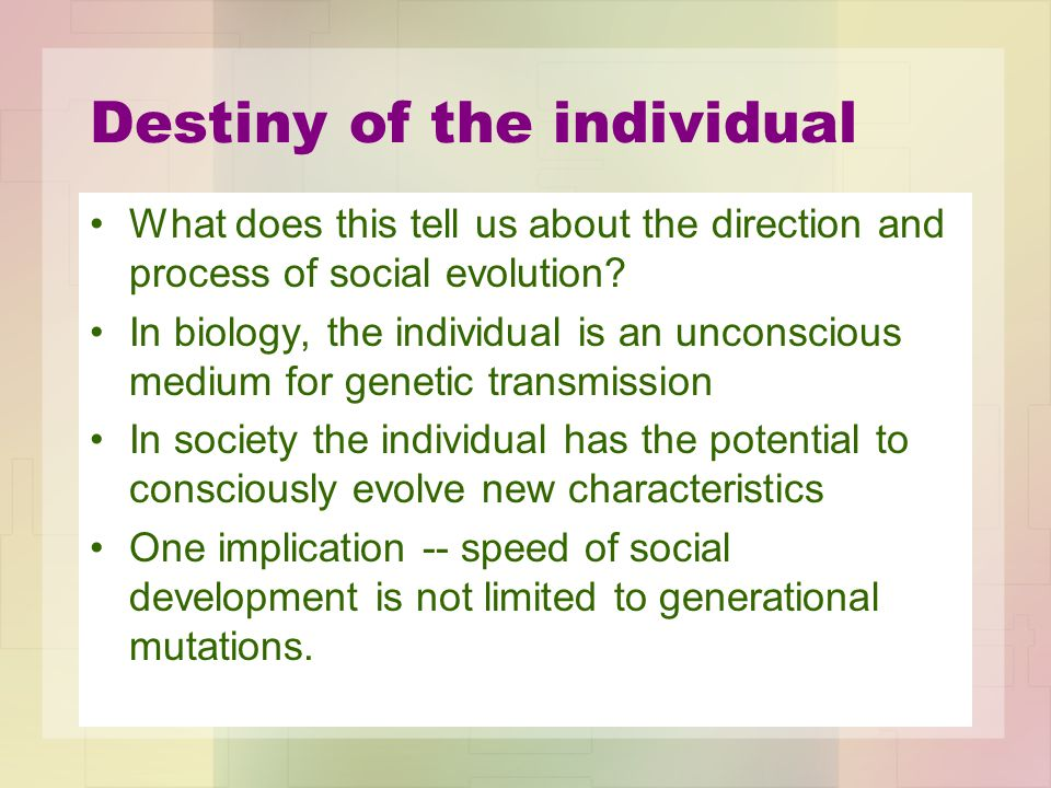 Destiny of the individual What does this tell us about the direction and process of social evolution? In biology, the individual is an unconscious med