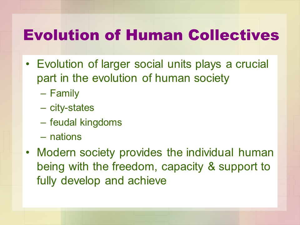 Evolution of Human Collectives Evolution of larger social units plays a crucial part in the evolution of human society –Family –city-states –feudal ki