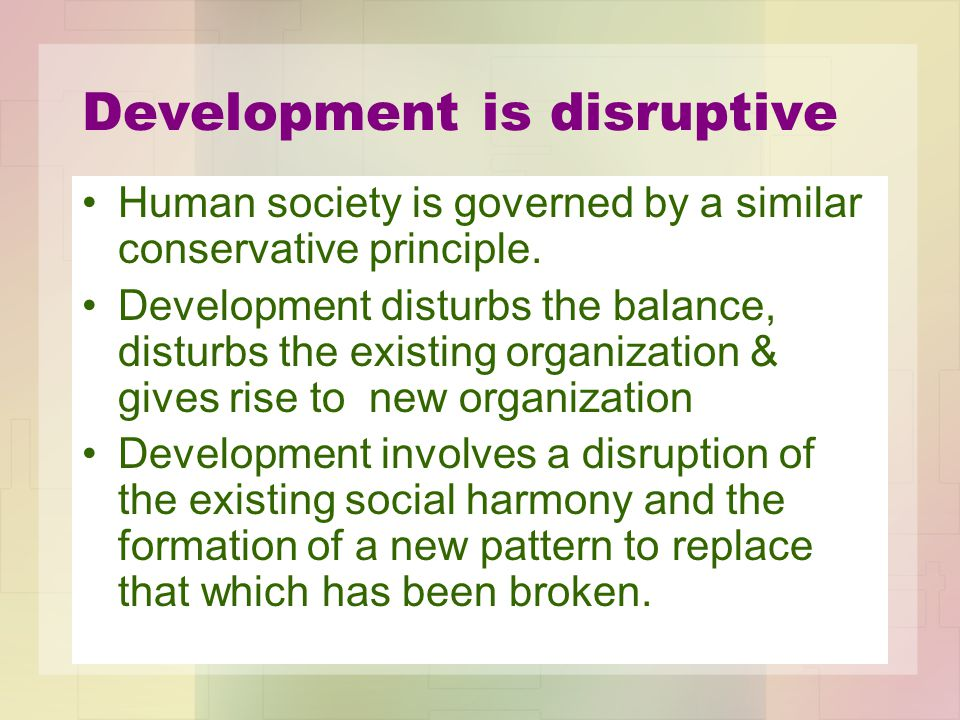 Development is disruptive Human society is governed by a similar conservative principle. Development disturbs the balance, disturbs the existing organ