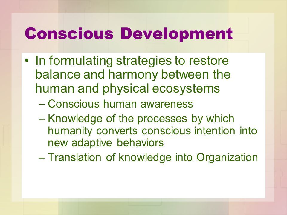 Conscious Development In formulating strategies to restore balance and harmony between the human and physical ecosystems –Conscious human awareness –K