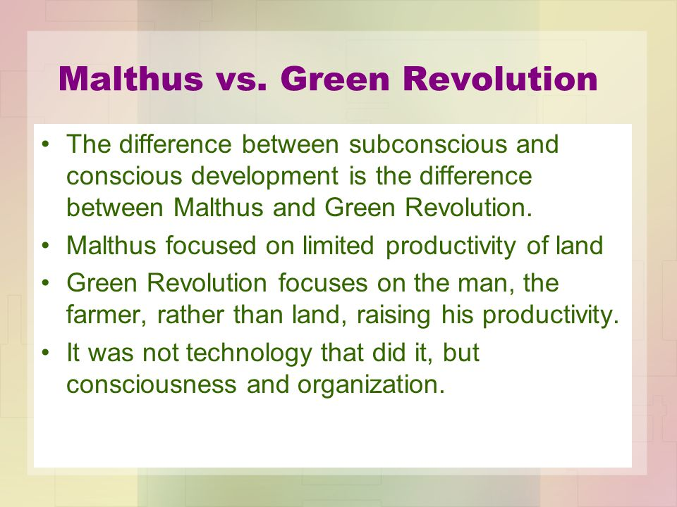 Malthus vs. Green Revolution The difference between subconscious and conscious development is the difference between Malthus and Green Revolution. Mal