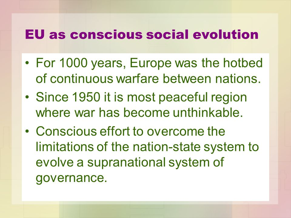 EU as conscious social evolution For 1000 years, Europe was the hotbed of continuous warfare between nations. Since 1950 it is most peaceful region wh
