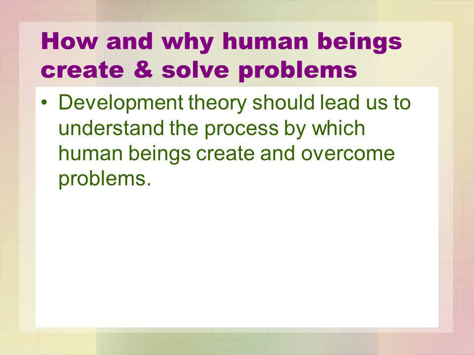 How and why human beings create & solve problems Development theory should lead us to understand the process by which human beings create and overcome