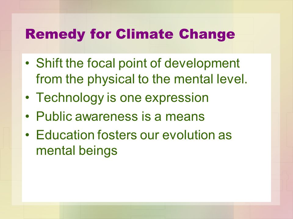 Remedy for Climate Change Shift the focal point of development from the physical to the mental level. Technology is one expression Public awareness is
