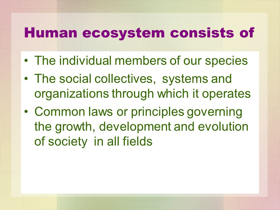 Human ecosystem consists of The individual members of our species The social collectives, systems and organizations through which it operates Common l