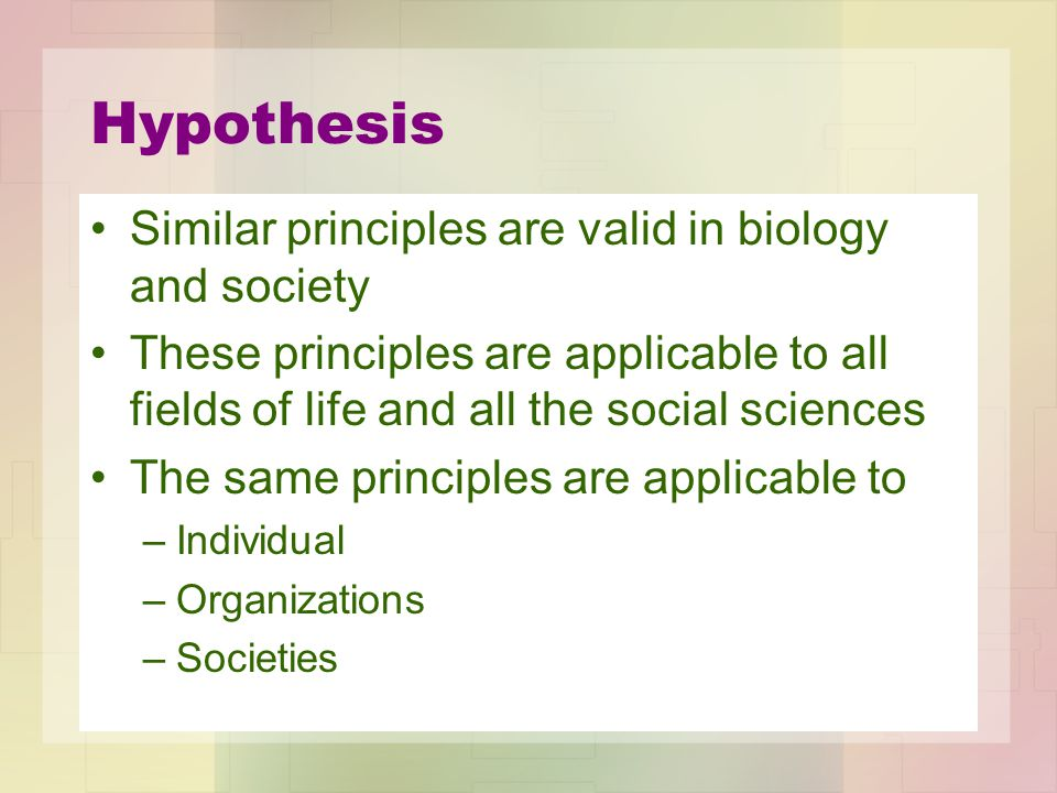 Hypothesis Similar principles are valid in biology and society These principles are applicable to all fields of life and all the social sciences The s