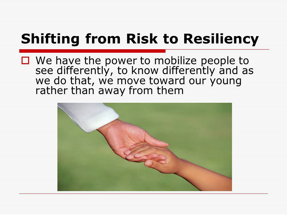 Shifting from Risk to Resiliency  We have the power to mobilize people to see differently, to know differently and as we do that, we move toward our young rather than away from them