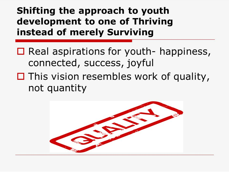 Shifting the approach to youth development to one of Thriving instead of merely Surviving  Real aspirations for youth- happiness, connected, success, joyful  This vision resembles work of quality, not quantity