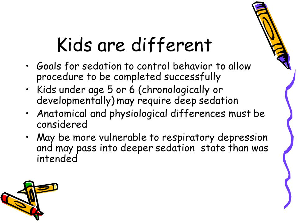 Kids are different Goals for sedation to control behavior to allow procedure to be completed successfully Kids under age 5 or 6 (chronologically or developmentally) may require deep sedation Anatomical and physiological differences must be considered May be more vulnerable to respiratory depression and may pass into deeper sedation state than was intended