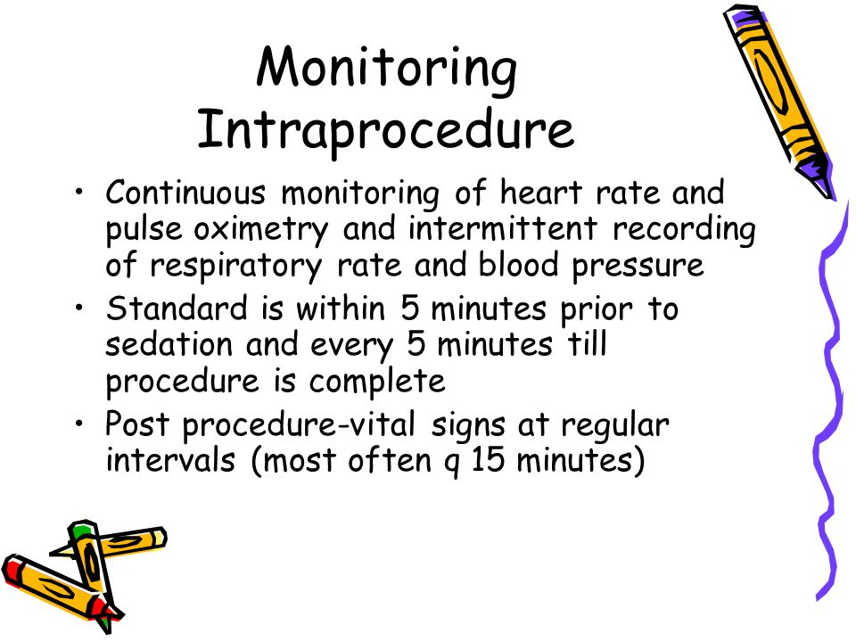 Monitoring Intraprocedure Continuous monitoring of heart rate and pulse oximetry and intermittent recording of respiratory rate and blood pressure Standard is within 5 minutes prior to sedation and every 5 minutes till procedure is complete Post procedure-vital signs at regular intervals (most often q 15 minutes)