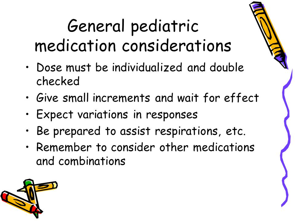 General pediatric medication considerations Dose must be individualized and double checked Give small increments and wait for effect Expect variations in responses Be prepared to assist respirations, etc.