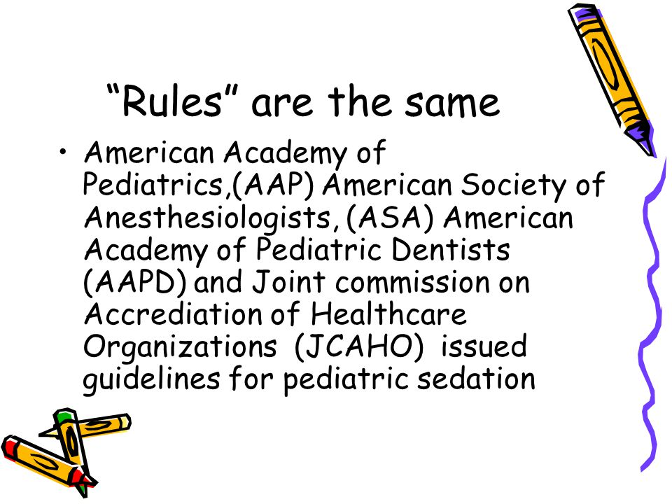 Rules are the same American Academy of Pediatrics,(AAP) American Society of Anesthesiologists, (ASA) American Academy of Pediatric Dentists (AAPD) and Joint commission on Accrediation of Healthcare Organizations (JCAHO) issued guidelines for pediatric sedation