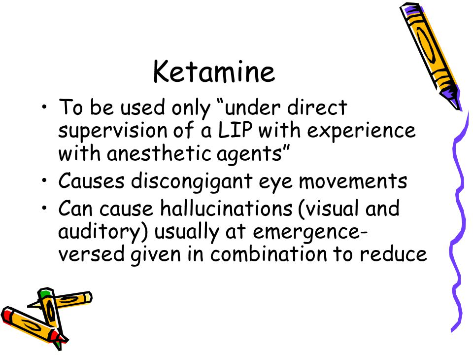 Ketamine To be used only under direct supervision of a LIP with experience with anesthetic agents Causes discongigant eye movements Can cause hallucinations (visual and auditory) usually at emergence- versed given in combination to reduce