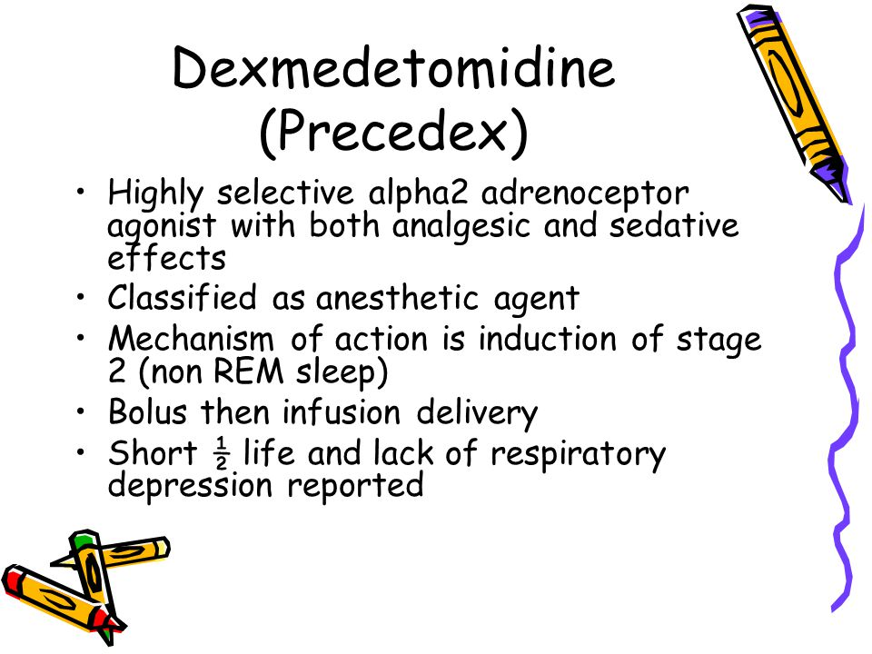 Dexmedetomidine (Precedex) Highly selective alpha2 adrenoceptor agonist with both analgesic and sedative effects Classified as anesthetic agent Mechanism of action is induction of stage 2 (non REM sleep) Bolus then infusion delivery Short ½ life and lack of respiratory depression reported