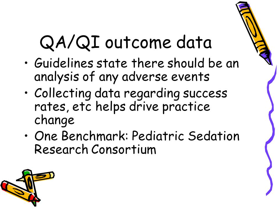 QA/QI outcome data Guidelines state there should be an analysis of any adverse events Collecting data regarding success rates, etc helps drive practice change One Benchmark: Pediatric Sedation Research Consortium