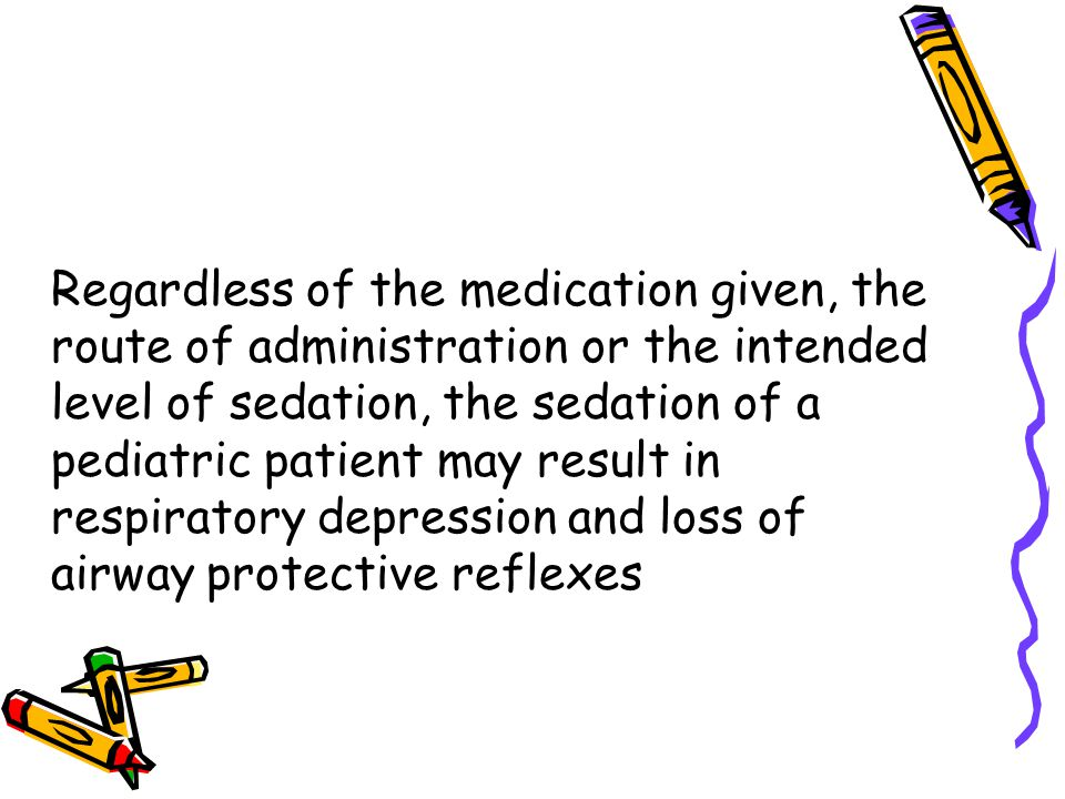 Regardless of the medication given, the route of administration or the intended level of sedation, the sedation of a pediatric patient may result in respiratory depression and loss of airway protective reflexes