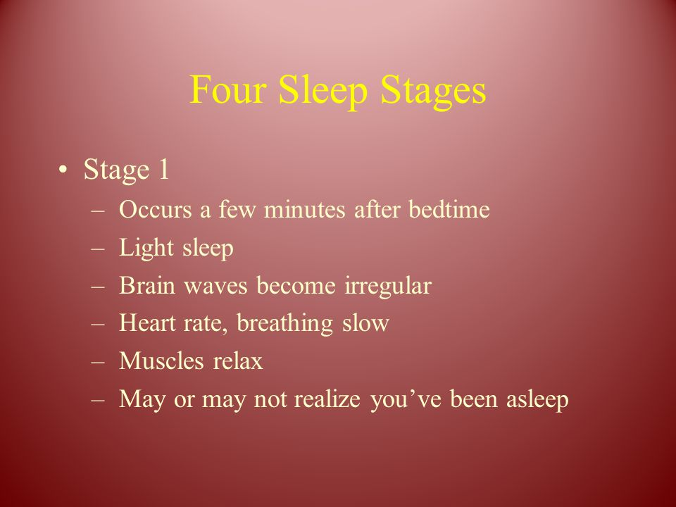 Four Sleep Stages Stage 1 – Occurs a few minutes after bedtime – Light sleep – Brain waves become irregular – Heart rate, breathing slow – Muscles rel